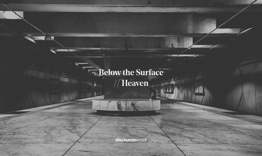 Life Church Home   Below The Surface – Part 4 Heaven   07/06/20